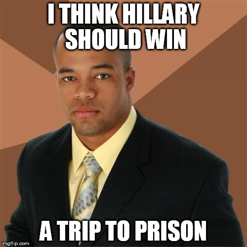I had to | I THINK HILLARY SHOULD WIN A TRIP TO PRISON | image tagged in memes,successful black man | made w/ Imgflip meme maker