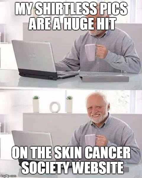 Hide the Pain Harold Meme | MY SHIRTLESS PICS ARE A HUGE HIT ON THE SKIN CANCER SOCIETY WEBSITE | image tagged in memes,hide the pain harold | made w/ Imgflip meme maker