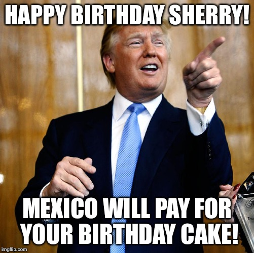 Donal Trump Birthday |  HAPPY BIRTHDAY SHERRY! MEXICO WILL PAY FOR YOUR BIRTHDAY CAKE! | image tagged in donal trump birthday | made w/ Imgflip meme maker