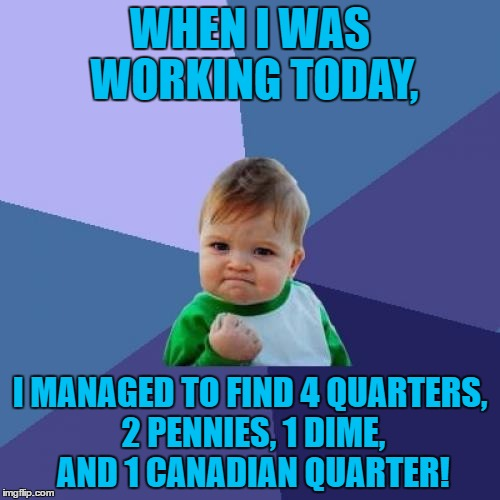 Beat That Octavia_Melody! | WHEN I WAS WORKING TODAY, I MANAGED TO FIND 4 QUARTERS, 2 PENNIES, 1 DIME, AND 1 CANADIAN QUARTER! | image tagged in memes,success kid,funny,coins,octavia_melody,spare change | made w/ Imgflip meme maker