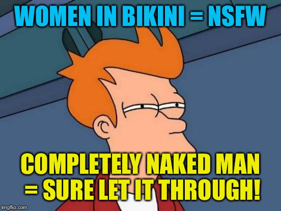 Futurama Fry Meme | WOMEN IN BIKINI = NSFW COMPLETELY NAKED MAN = SURE LET IT THROUGH! | image tagged in memes,futurama fry | made w/ Imgflip meme maker
