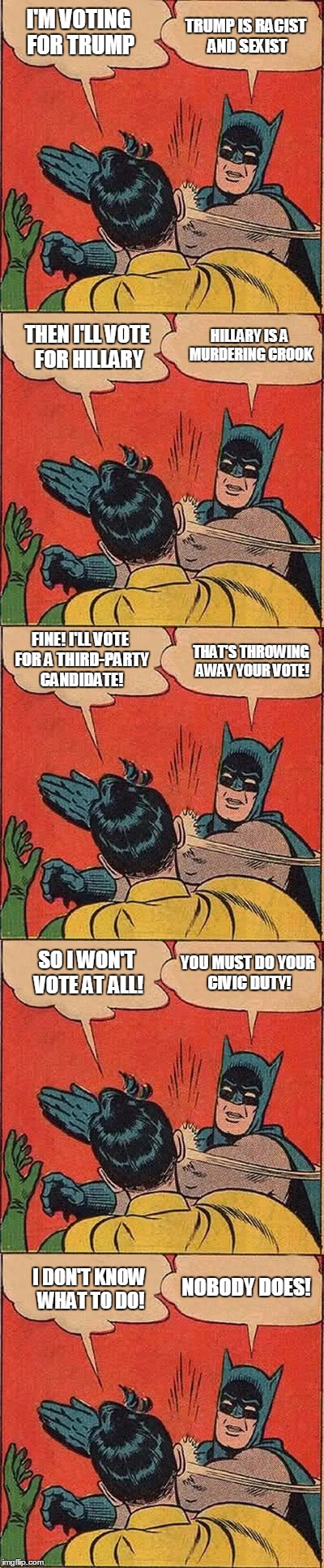 Election 2016 | I'M VOTING FOR TRUMP THEN I'LL VOTE FOR HILLARY TRUMP IS RACIST AND SEXIST HILLARY IS A MURDERING CROOK FINE! I'LL VOTE FOR A THIRD-PARTY CA | image tagged in batman slapping robin,election 2016 | made w/ Imgflip meme maker