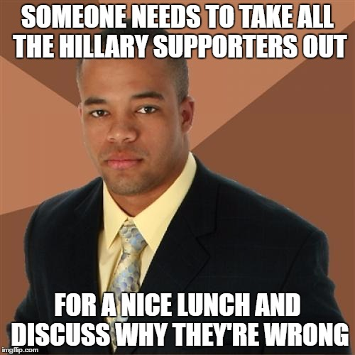 Just don't get it | SOMEONE NEEDS TO TAKE ALL THE HILLARY SUPPORTERS OUT FOR A NICE LUNCH AND DISCUSS WHY THEY'RE WRONG | image tagged in memes,successful black man,hillary clinton,donald trump | made w/ Imgflip meme maker