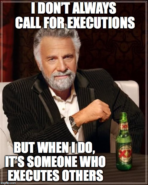The Most Interesting Man In The World Meme | I DON'T ALWAYS CALL FOR EXECUTIONS BUT WHEN I DO, IT'S SOMEONE WHO EXECUTES OTHERS | image tagged in memes,the most interesting man in the world | made w/ Imgflip meme maker
