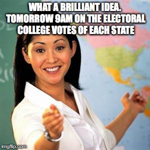 WHAT A BRILLIANT IDEA. TOMORROW 9AM ON THE ELECTORAL COLLEGE VOTES OF EACH STATE | made w/ Imgflip meme maker