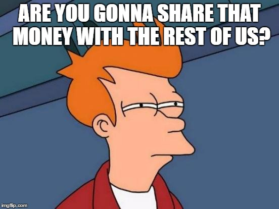 Futurama Fry Meme | ARE YOU GONNA SHARE THAT MONEY WITH THE REST OF US? | image tagged in memes,futurama fry | made w/ Imgflip meme maker