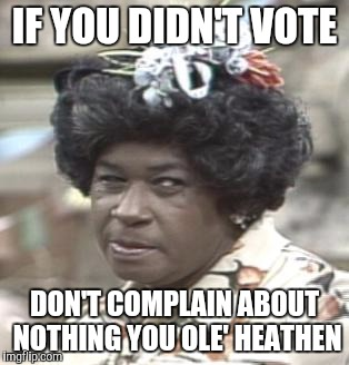 AUNT ESTHER | IF YOU DIDN'T VOTE DON'T COMPLAIN ABOUT NOTHING YOU OLE' HEATHEN | image tagged in aunt esther | made w/ Imgflip meme maker