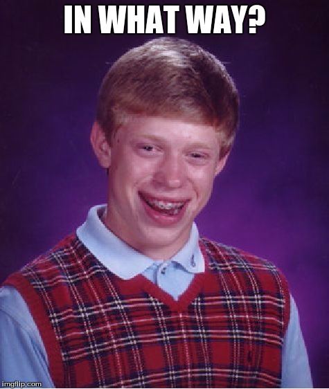 Bad Luck Brian Meme | IN WHAT WAY? | image tagged in memes,bad luck brian | made w/ Imgflip meme maker