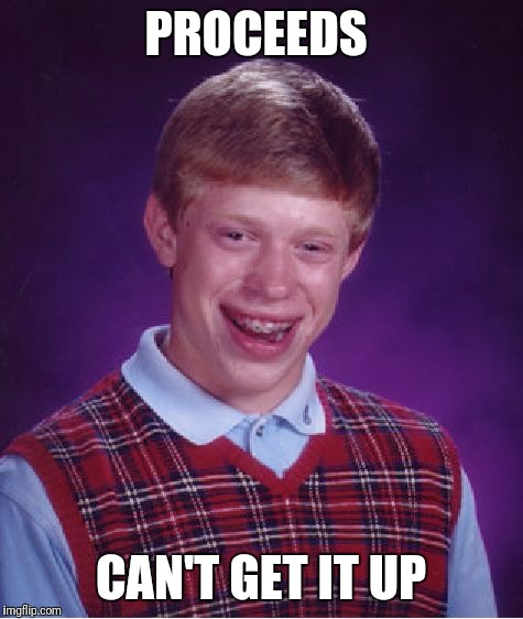 Bad Luck Brian Meme | PROCEEDS CAN'T GET IT UP | image tagged in memes,bad luck brian | made w/ Imgflip meme maker