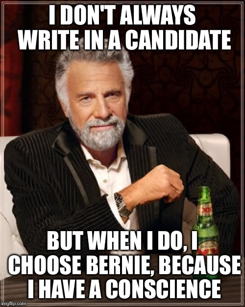 The Most Interesting Man In The World | I DON'T ALWAYS WRITE IN A CANDIDATE BUT WHEN I DO, I CHOOSE BERNIE, BECAUSE I HAVE A CONSCIENCE | image tagged in memes,the most interesting man in the world | made w/ Imgflip meme maker