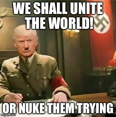Donald Trump Hitler |  WE SHALL UNITE THE WORLD! OR NUKE THEM TRYING | image tagged in donald trump hitler | made w/ Imgflip meme maker