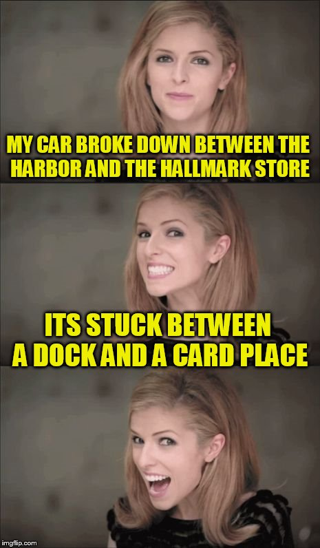 Bad Pun Anna Kendrick Meme | MY CAR BROKE DOWN BETWEEN THE HARBOR AND THE HALLMARK STORE ITS STUCK BETWEEN A DOCK AND A CARD PLACE | image tagged in memes,bad pun anna kendrick | made w/ Imgflip meme maker