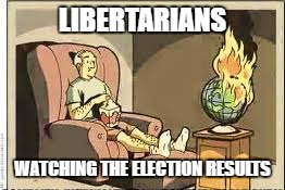 Watching The World Burn | LIBERTARIANS WATCHING THE ELECTION RESULTS | image tagged in libertarians,election 2016 | made w/ Imgflip meme maker