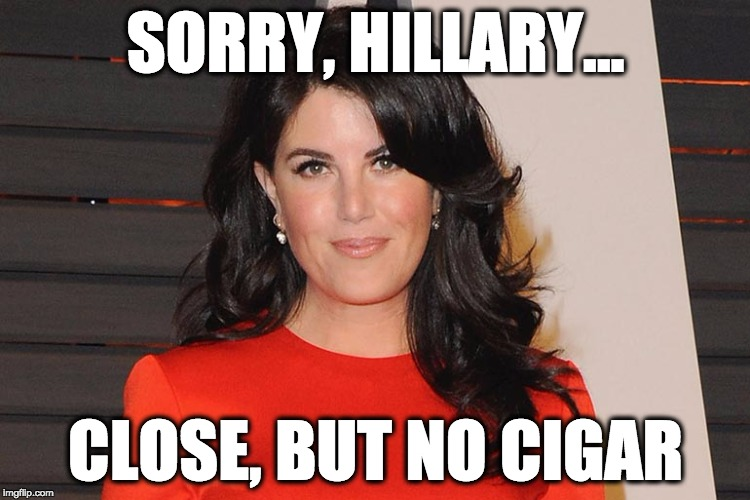 SORRY, HILLARY... CLOSE, BUT NO CIGAR | image tagged in lewinsky | made w/ Imgflip meme maker