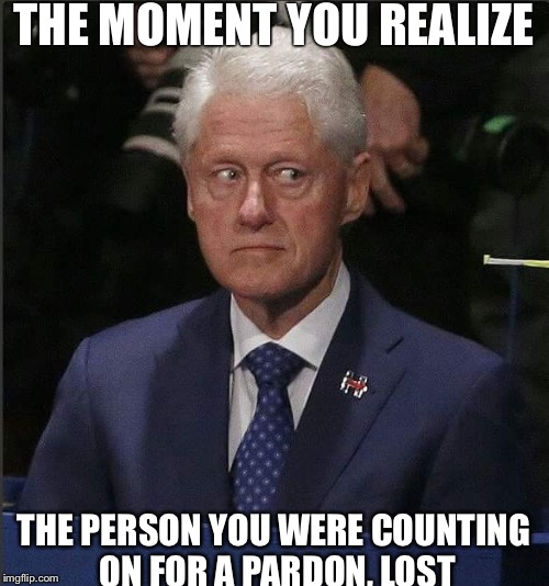 Bill Clinton pardon | THE MOMENT YOU REALIZE THE PERSON YOU WERE COUNTING ON FOR A PARDON, LOST | image tagged in bill clinton | made w/ Imgflip meme maker