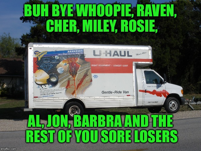Real Americans aren't quitters. These losers don't deserve the privilege of living here so good riddance...... | BUH BYE WHOOPIE, RAVEN, CHER, MILEY, ROSIE, AL, JON, BARBRA AND THE REST OF YOU SORE LOSERS | image tagged in moving truck | made w/ Imgflip meme maker