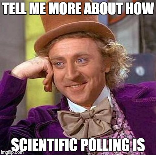 Laughing so hard right now | TELL ME MORE ABOUT HOW SCIENTIFIC POLLING IS | image tagged in election,trump,clinton,memes,creepy condescending wonka | made w/ Imgflip meme maker