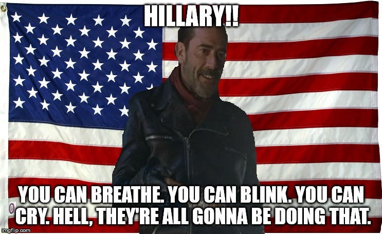 Vote for Negan | HILLARY!! YOU CAN BREATHE. YOU CAN BLINK. YOU CAN CRY. HELL, THEY'RE ALL GONNA BE DOING THAT. | image tagged in vote for negan | made w/ Imgflip meme maker