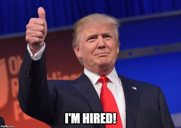 Trump | I'M HIRED! | image tagged in trump | made w/ Imgflip meme maker