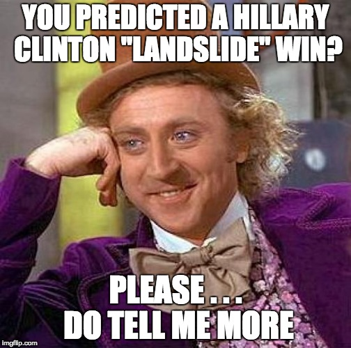 "Creepy Condescending Wonka Meme | YOU PREDICTED A HILLARY CLINTON ""LANDSLIDE"" WIN? PLEASE . . . DO TELL ME MORE 
