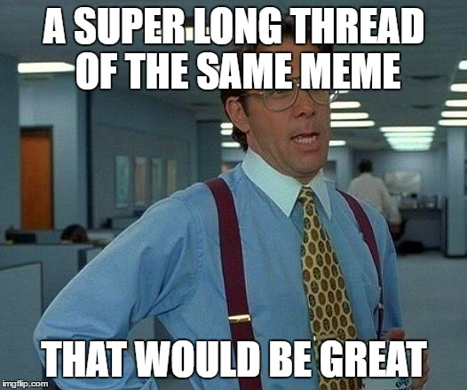 That Would Be Great Meme | A SUPER LONG THREAD OF THE SAME MEME THAT WOULD BE GREAT | image tagged in memes,that would be great | made w/ Imgflip meme maker