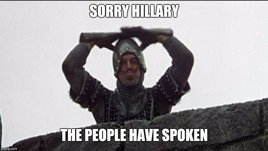 Taunter | SORRY HILLARY THE PEOPLE HAVE SPOKEN | image tagged in taunter | made w/ Imgflip meme maker