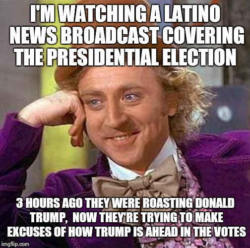 Creepy Condescending Wonka Meme | I'M WATCHING A LATINO NEWS BROADCAST COVERING THE PRESIDENTIAL ELECTION 3 HOURS AGO THEY WERE ROASTING DONALD TRUMP,  NOW THEY'RE TRYING TO  | image tagged in memes,creepy condescending wonka | made w/ Imgflip meme maker