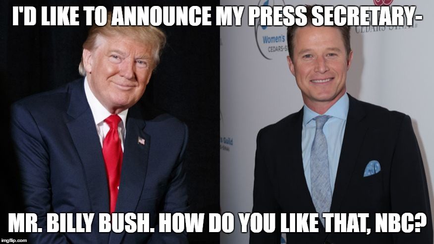 Trump with Billy Bush | I'D LIKE TO ANNOUNCE MY PRESS SECRETARY- MR. BILLY BUSH. HOW DO YOU LIKE THAT, NBC? | image tagged in trump 2016 | made w/ Imgflip meme maker