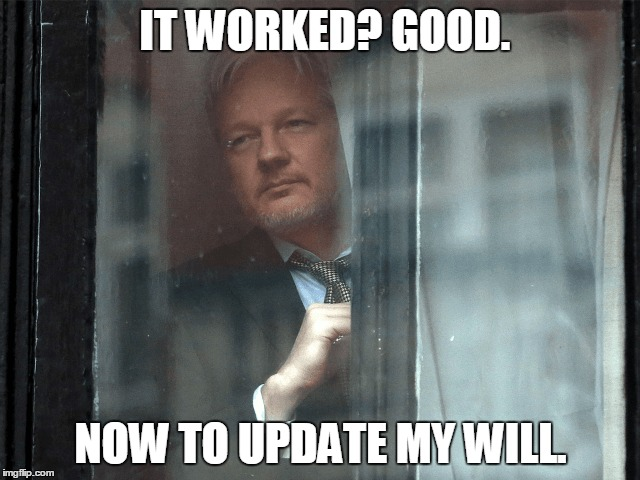 IT WORKED? GOOD. NOW TO UPDATE MY WILL. | image tagged in election 2016,julian assange,hillary clinton,donald trump | made w/ Imgflip meme maker