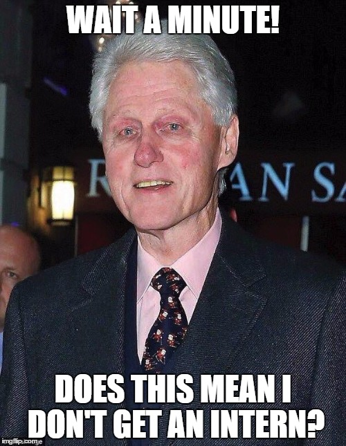 Bill Clinton looking rough | WAIT A MINUTE! DOES THIS MEAN I DON'T GET AN INTERN? | image tagged in bill clinton looking rough | made w/ Imgflip meme maker
