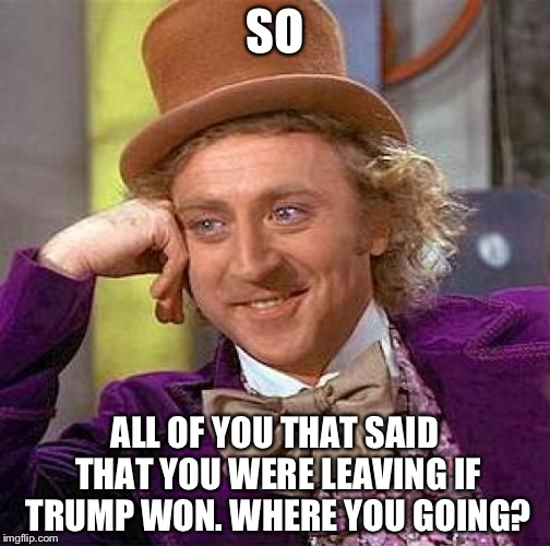 Creepy Condescending Wonka Meme | SO ALL OF YOU THAT SAID THAT YOU WERE LEAVING IF TRUMP WON. WHERE YOU GOING? | image tagged in memes,creepy condescending wonka | made w/ Imgflip meme maker