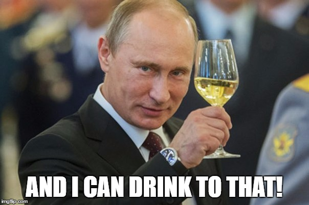 Putin Cheers | AND I CAN DRINK TO THAT! | image tagged in putin cheers | made w/ Imgflip meme maker