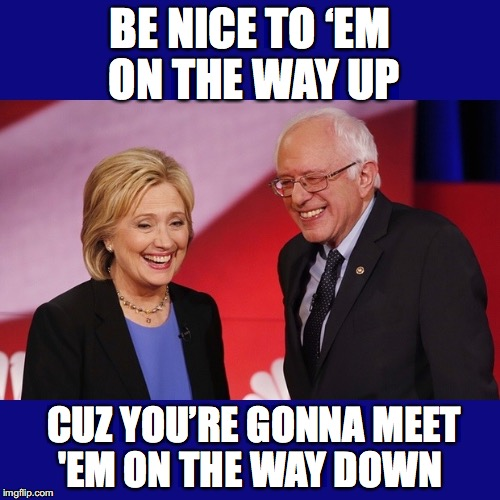 A Lesson In Humility  | BE NICE TO 'EM ON THE WAY UP CUZ YOU'RE GONNA MEET 'EM ON THE WAY DOWN | image tagged in election 2016,hillary clinton 2016,bernie sanders | made w/ Imgflip meme maker