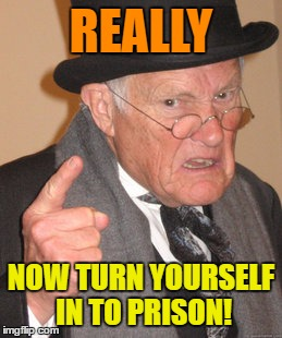 Back In My Day Meme | REALLY NOW TURN YOURSELF IN TO PRISON! | image tagged in memes,back in my day | made w/ Imgflip meme maker
