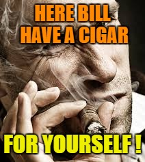 HERE BILL HAVE A CIGAR FOR YOURSELF ! | made w/ Imgflip meme maker