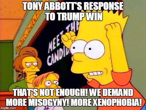 Tony Abbott on Trump Win |  TONY ABBOTT'S RESPONSE TO TRUMP WIN; THAT'S NOT ENOUGH! WE DEMAND MORE MISOGYNY! MORE XENOPHOBIA! | image tagged in misogyny,trump,xenophobia,tony abbott,leadership,challenge | made w/ Imgflip meme maker