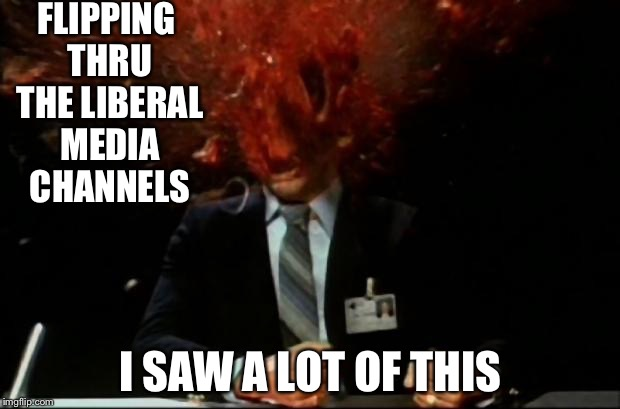 head explode | FLIPPING THRU THE LIBERAL MEDIA CHANNELS I SAW A LOT OF THIS | image tagged in head explode | made w/ Imgflip meme maker