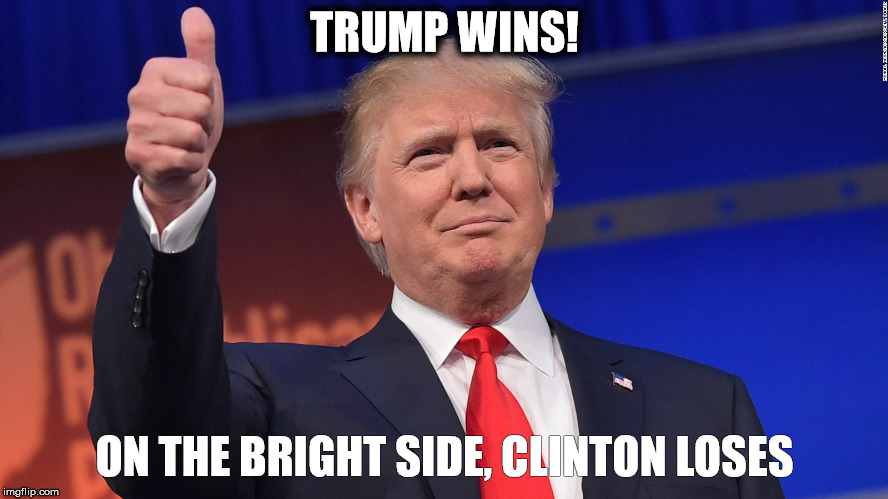 Donald Trump Is Proud | TRUMP WINS! ON THE BRIGHT SIDE, CLINTON LOSES | image tagged in donald trump is proud | made w/ Imgflip meme maker