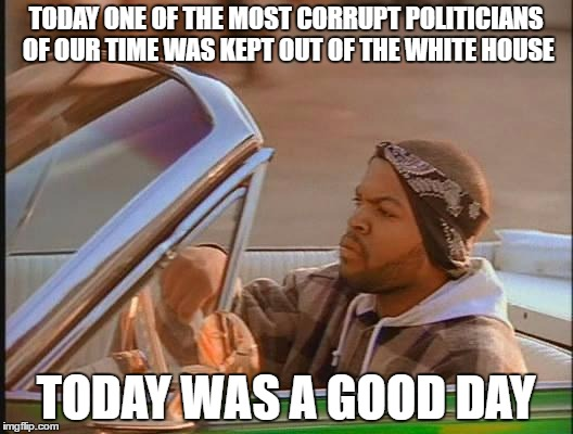 Ice Cube |  TODAY ONE OF THE MOST CORRUPT POLITICIANS OF OUR TIME WAS KEPT OUT OF THE WHITE HOUSE; TODAY WAS A GOOD DAY | image tagged in ice cube | made w/ Imgflip meme maker
