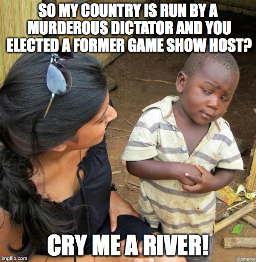 black kid |  SO MY COUNTRY IS RUN BY A MURDEROUS DICTATOR AND YOU ELECTED A FORMER GAME SHOW HOST? CRY ME A RIVER! | image tagged in black kid | made w/ Imgflip meme maker