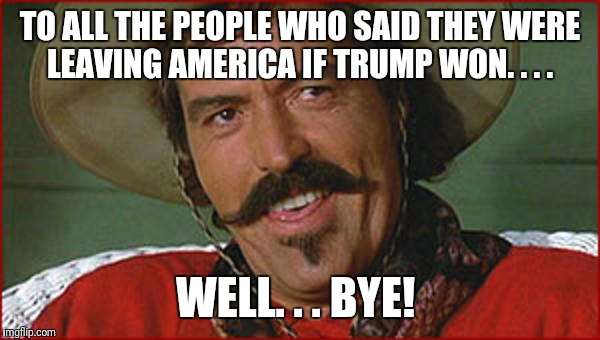 Curly Bill | TO ALL THE PEOPLE WHO SAID THEY WERE LEAVING AMERICA IF TRUMP WON. . . . WELL. . . BYE! | image tagged in curly bill | made w/ Imgflip meme maker