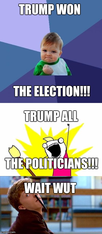 Victory is ours! | TRUMP WON THE ELECTION!!! TRUMP ALL THE POLITICIANS!!! WAIT WUT | image tagged in donald trump,hillary clinton,2016 election | made w/ Imgflip meme maker
