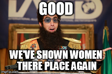 -- Sarcasm Alert On -- | GOOD WE'VE SHOWN WOMEN THERE PLACE AGAIN | image tagged in the dictator,memes | made w/ Imgflip meme maker