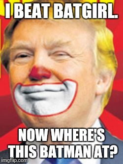 Donald Trump the Clown |  I BEAT BATGIRL. NOW WHERE'S THIS BATMAN AT? | image tagged in donald trump the clown | made w/ Imgflip meme maker