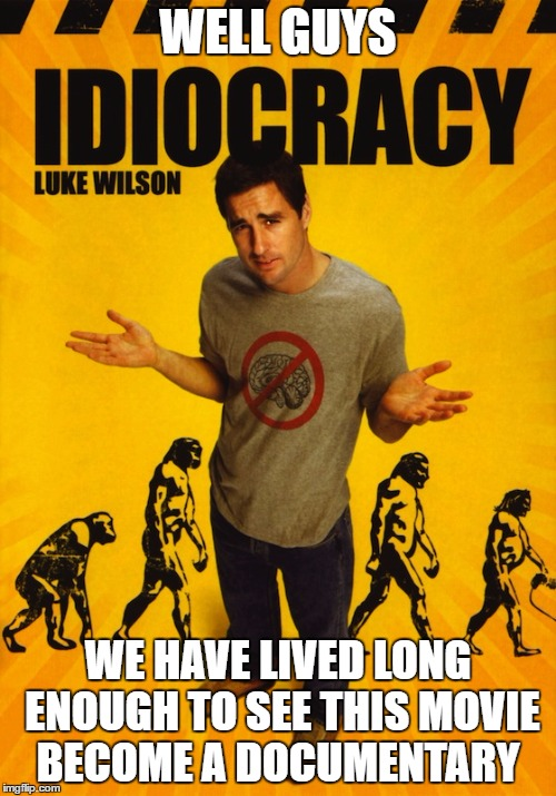 Idiocracy Documentary  | WELL GUYS WE HAVE LIVED LONG ENOUGH TO SEE THIS MOVIE BECOME A DOCUMENTARY | image tagged in doc,luke wilson,trump,america,doomed,2016 | made w/ Imgflip meme maker