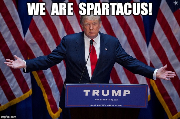 Donald Trump | WE  ARE  SPARTACUS! | image tagged in donald trump | made w/ Imgflip meme maker