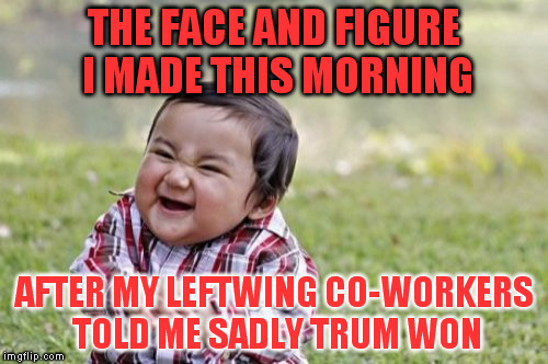 Evil Toddler Meme | THE FACE AND FIGURE I MADE THIS MORNING AFTER MY LEFTWING CO-WORKERS TOLD ME SADLY TRUM WON | image tagged in memes,evil toddler | made w/ Imgflip meme maker