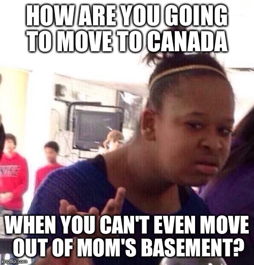 Black Girl Wat Meme | HOW ARE YOU GOING TO MOVE TO CANADA WHEN YOU CAN'T EVEN MOVE OUT OF MOM'S BASEMENT? | image tagged in memes,black girl wat | made w/ Imgflip meme maker