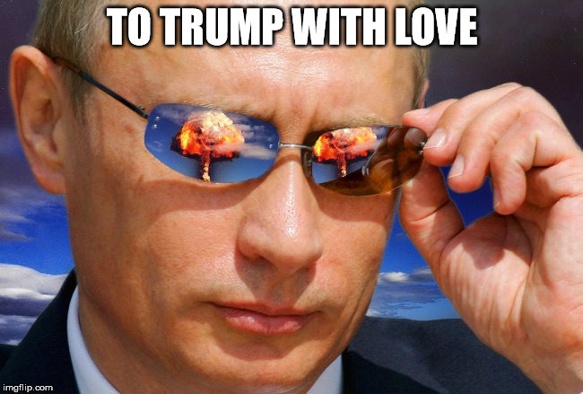 Putin Nuke | TO TRUMP WITH LOVE | image tagged in putin nuke | made w/ Imgflip meme maker