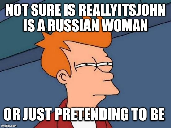Futurama Fry Meme | NOT SURE IS REALLYITSJOHN IS A RUSSIAN WOMAN OR JUST PRETENDING TO BE | image tagged in memes,futurama fry | made w/ Imgflip meme maker
